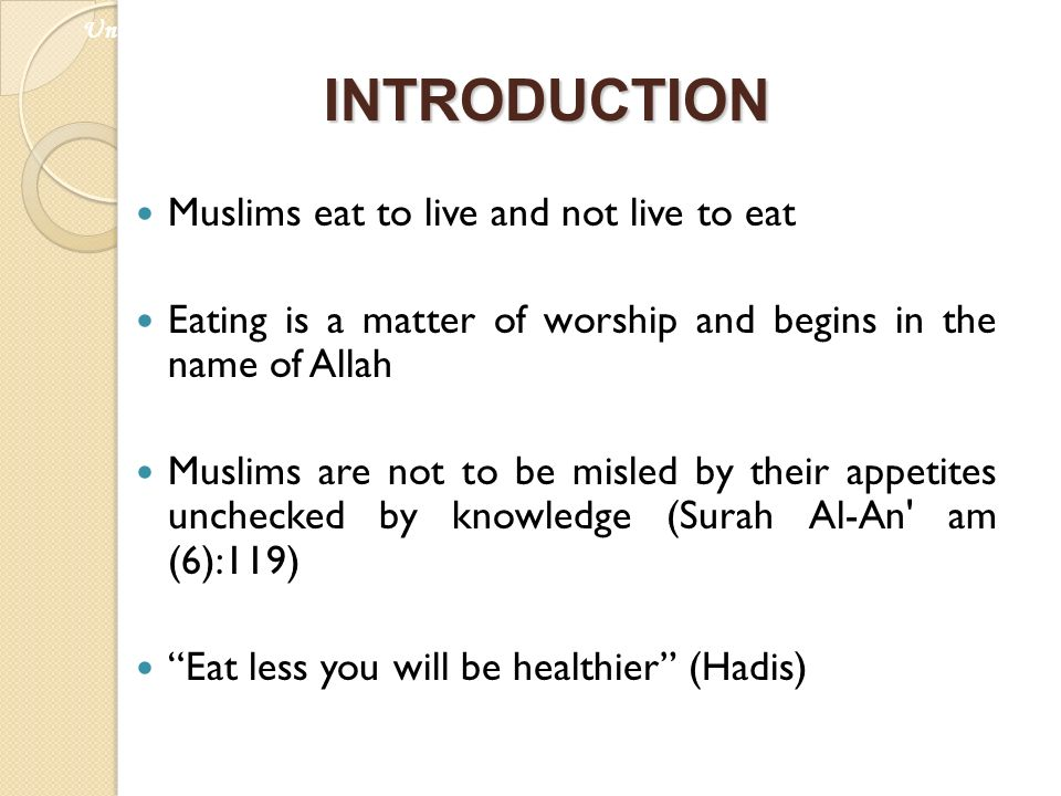 INTRODUCTION Muslims eat to live and not live to eat Eating is a matter of worship and begins in the name of Allah Muslims are not to be misled by the