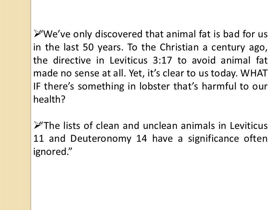 Weve only discovered that animal fat is bad for us in the last 50 years. To the Christian a century ago, the directive in Leviticus 3:17 to avoid anim
