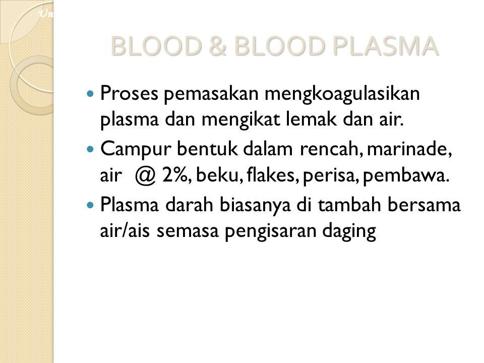 BLOOD & BLOOD PLASMA Proses pemasakan mengkoagulasikan plasma dan mengikat lemak dan air. Campur bentuk dalam rencah, marinade, air @ 2%, beku, flakes