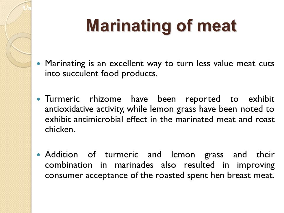 Marinating of meat Marinating is an excellent way to turn less value meat cuts into succulent food products. Turmeric rhizome have been reported to ex