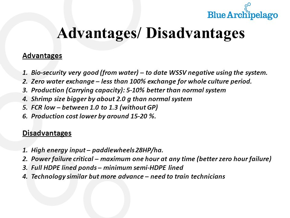 Advantages/ Disadvantages Advantages 1. Bio-security very good (from water) – to date WSSV negative using the system. 2. Zero water exchange – less th