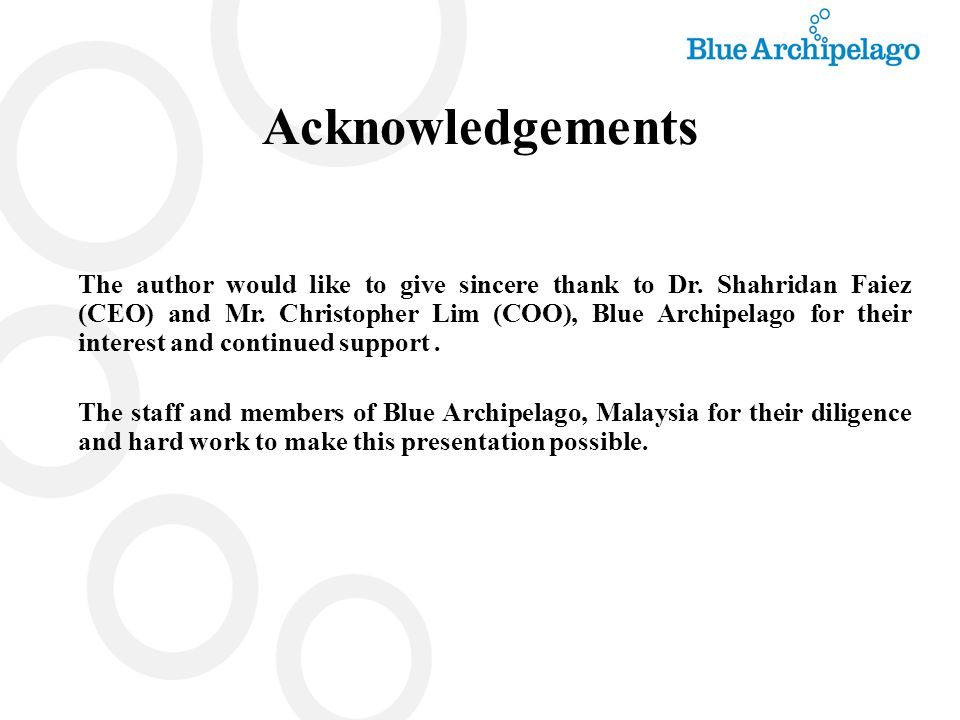 Acknowledgements The author would like to give sincere thank to Dr. Shahridan Faiez (CEO) and Mr. Christopher Lim (COO), Blue Archipelago for their in