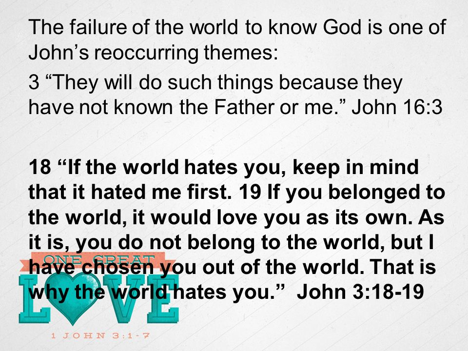 The failure of the world to know God is one of Johns reoccurring themes: 3 They will do such things because they have not known the Father or me.