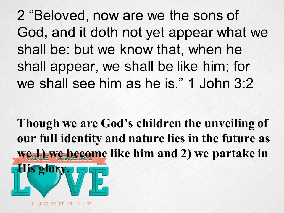 2 Beloved, now are we the sons of God, and it doth not yet appear what we shall be: but we know that, when he shall appear, we shall be like him; for we shall see him as he is.