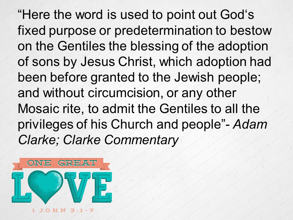Here the word is used to point out Gods fixed purpose or predetermination to bestow on the Gentiles the blessing of the adoption of sons by Jesus Christ, which adoption had been before granted to the Jewish people; and without circumcision, or any other Mosaic rite, to admit the Gentiles to all the privileges of his Church and people- Adam Clarke; Clarke Commentary