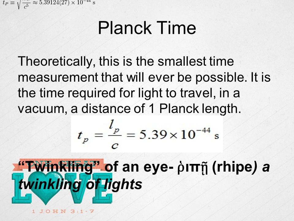 Planck Time Theoretically, this is the smallest time measurement that will ever be possible.