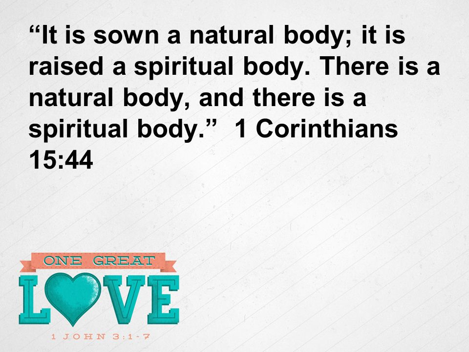 It is sown a natural body; it is raised a spiritual body.