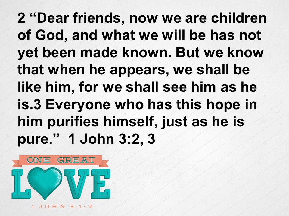 2 Dear friends, now we are children of God, and what we will be has not yet been made known.