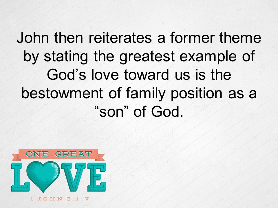 John then reiterates a former theme by stating the greatest example of Gods love toward us is the bestowment of family position as a son of God.