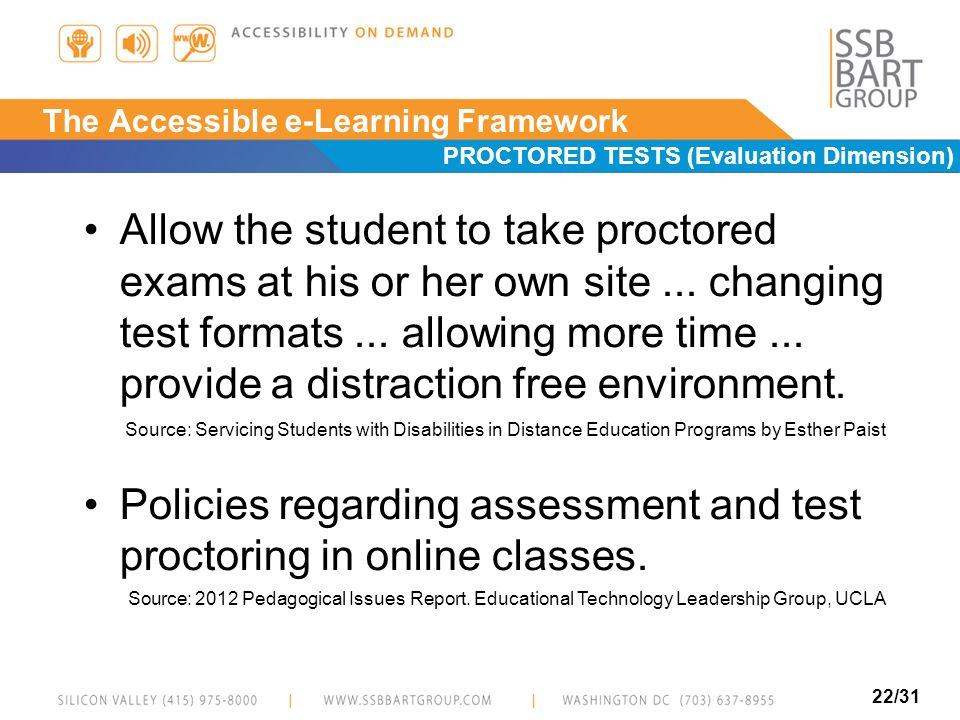 22/31 The Accessible e-Learning Framework PROCTORED TESTS (Evaluation Dimension) Allow the student to take proctored exams at his or her own site... c