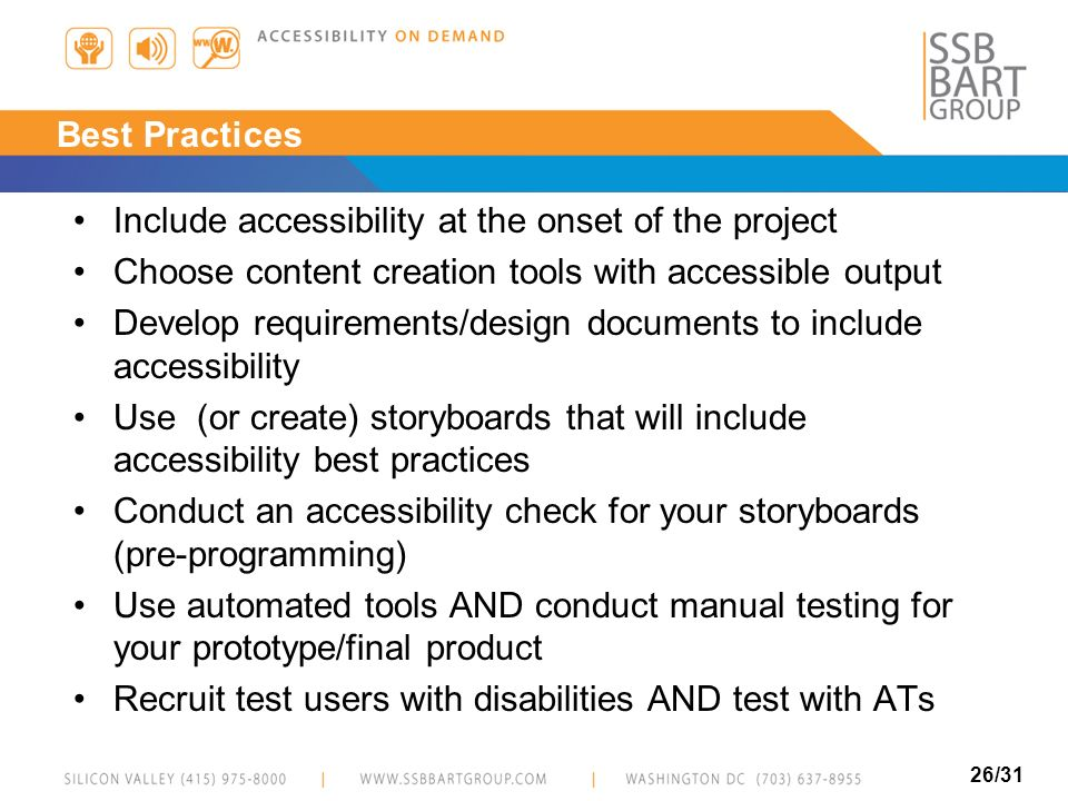 26/31 Best Practices Include accessibility at the onset of the project Choose content creation tools with accessible output Develop requirements/desig