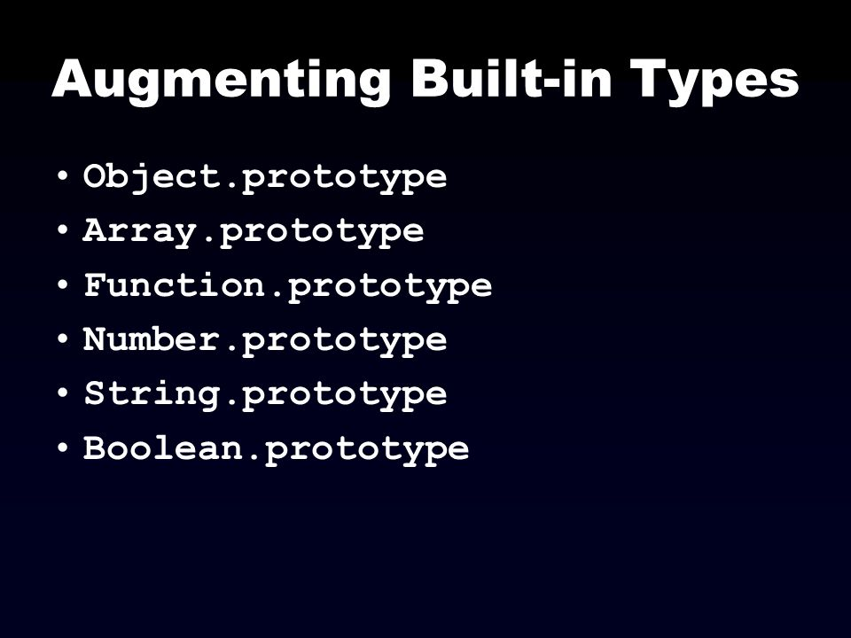 Augmenting Built-in Types Object.prototype Array.prototype Function.prototype Number.prototype String.prototype Boolean.prototype