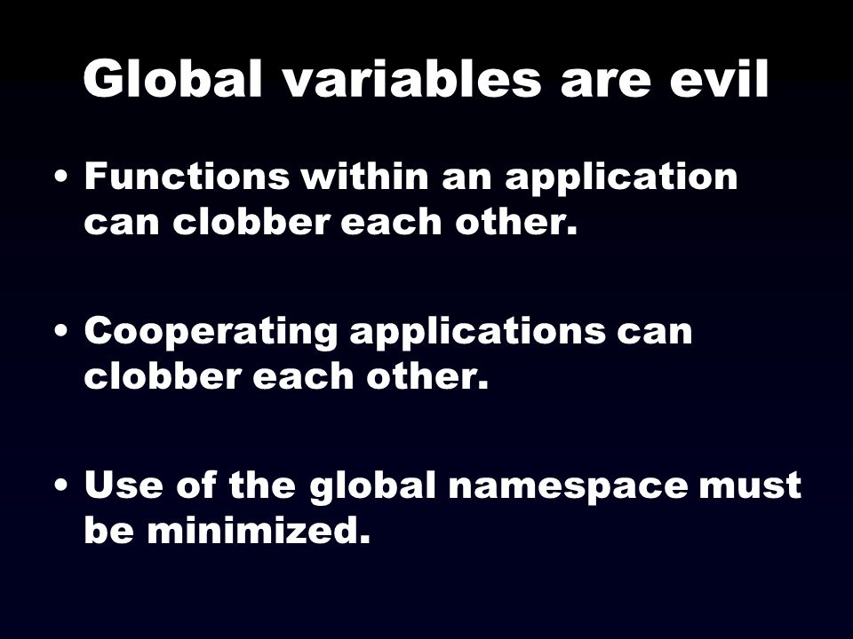 Global variables are evil Functions within an application can clobber each other. Cooperating applications can clobber each other. Use of the global n