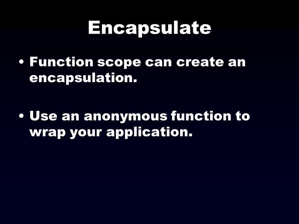 Encapsulate Function scope can create an encapsulation. Use an anonymous function to wrap your application.