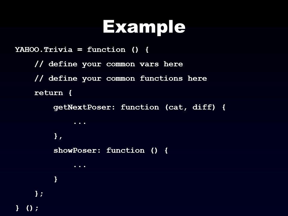 Example YAHOO.Trivia = function () { // define your common vars here // define your common functions here return { getNextPoser: function (cat, diff)