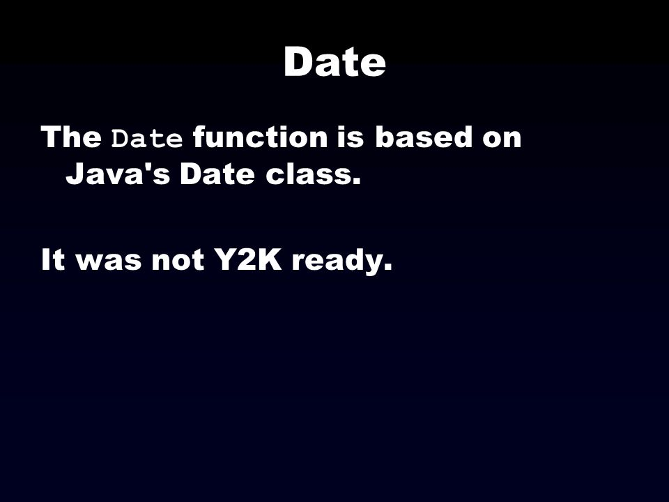 Date The Date function is based on Java's Date class. It was not Y2K ready.