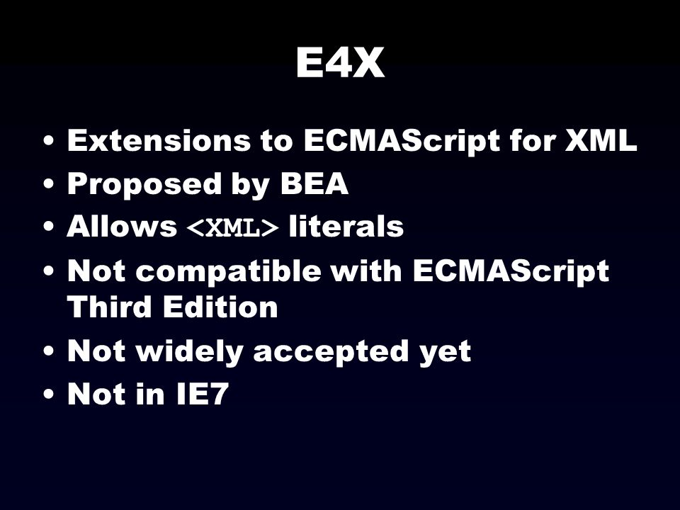 E4X Extensions to ECMAScript for XML Proposed by BEA Allows literals Not compatible with ECMAScript Third Edition Not widely accepted yet Not in IE7