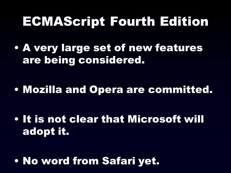 ECMAScript Fourth Edition A very large set of new features are being considered. Mozilla and Opera are committed. It is not clear that Microsoft will