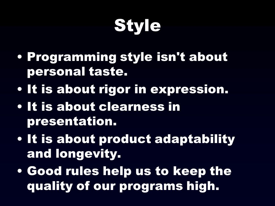 Style Programming style isn't about personal taste. It is about rigor in expression. It is about clearness in presentation. It is about product adapta