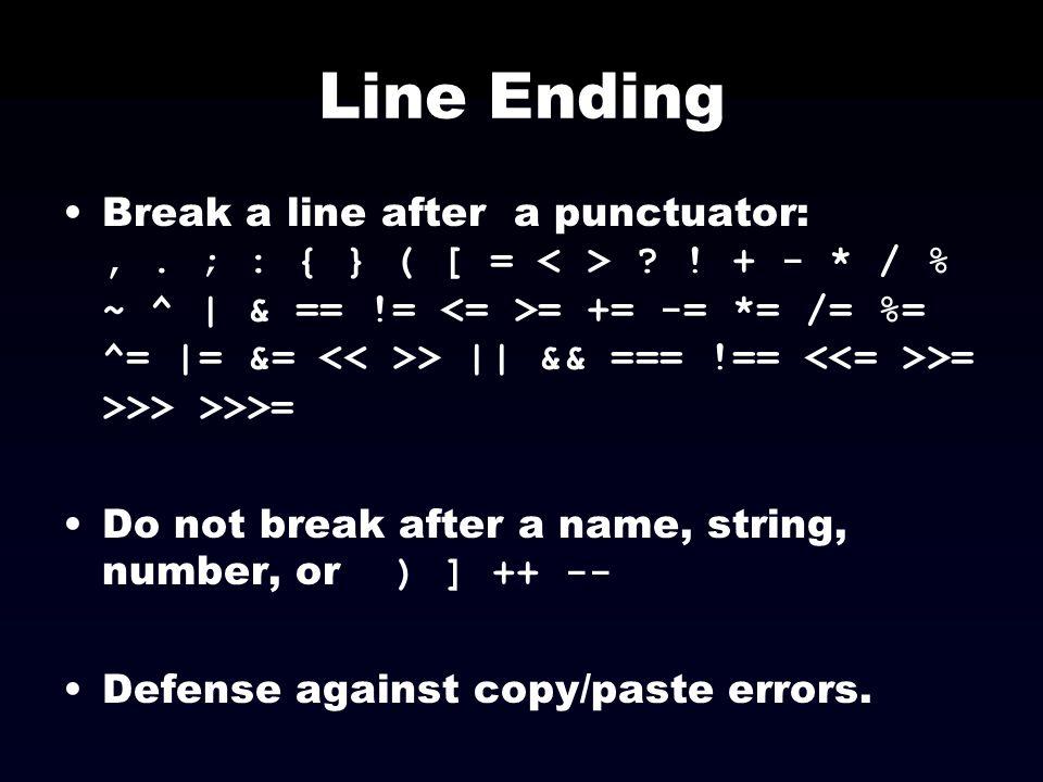 Line Ending Break a line after a punctuator:,. ; : { } ( [ = ? ! + - * / % ~ ^ | & == != = += -= *= /= %= ^= |= &= > || && === !== >= >>> >>>= Do not