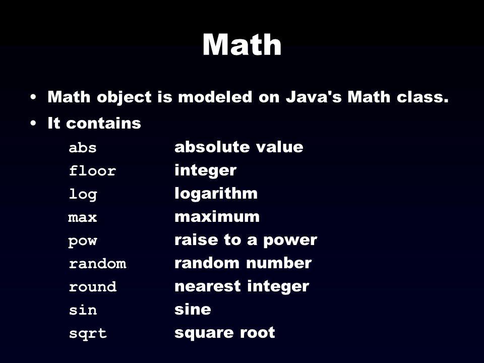 Math Math object is modeled on Java's Math class. It contains abs absolute value floor integer log logarithm max maximum pow raise to a power random r