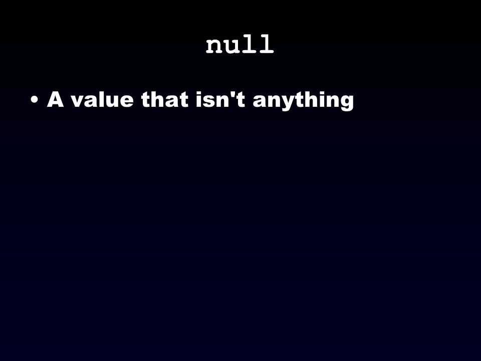 null A value that isn't anything