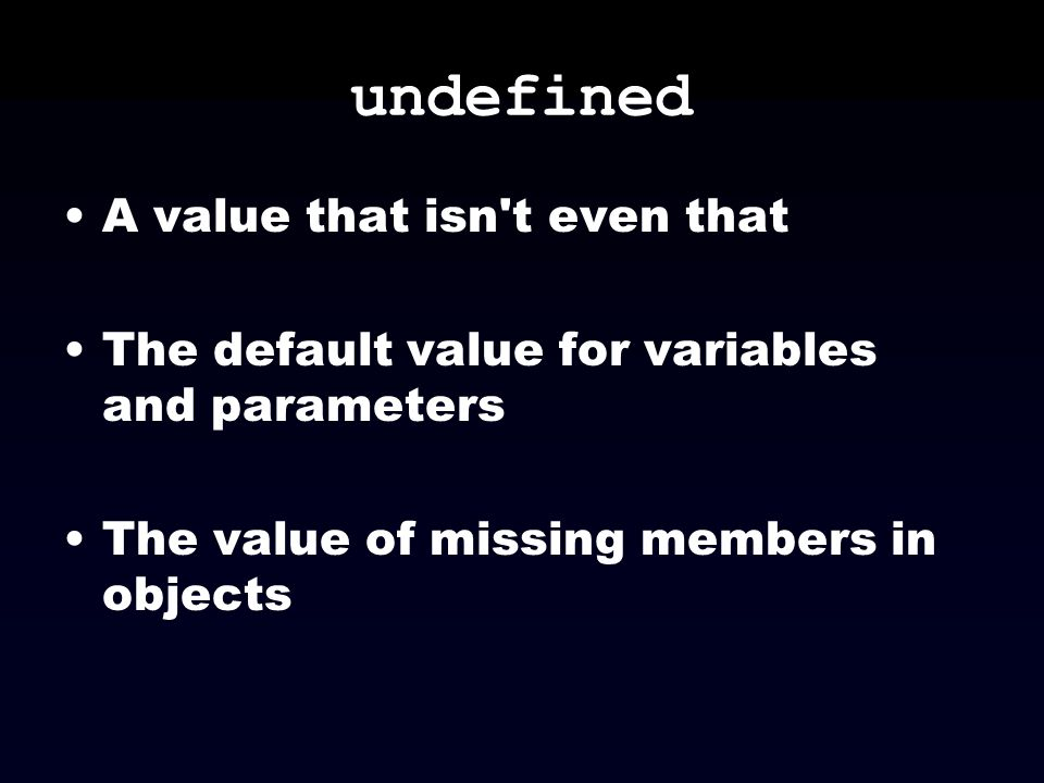 undefined A value that isn't even that The default value for variables and parameters The value of missing members in objects