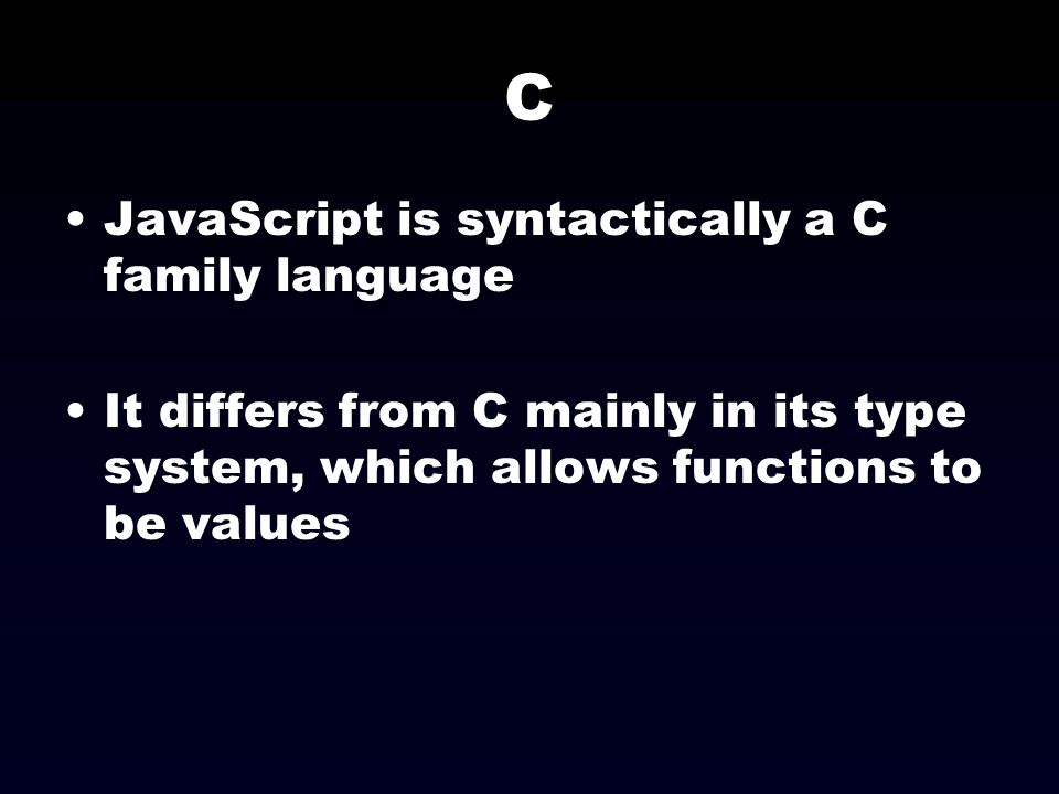 C JavaScript is syntactically a C family language It differs from C mainly in its type system, which allows functions to be values