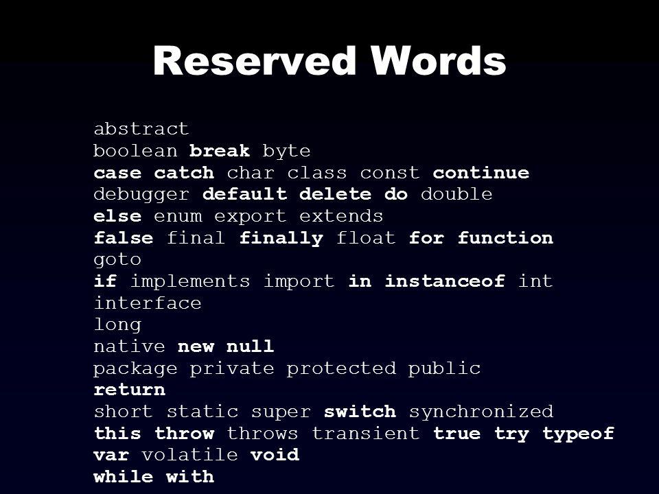 Reserved Words abstract boolean break byte case catch char class const continue debugger default delete do double else enum export extends false final