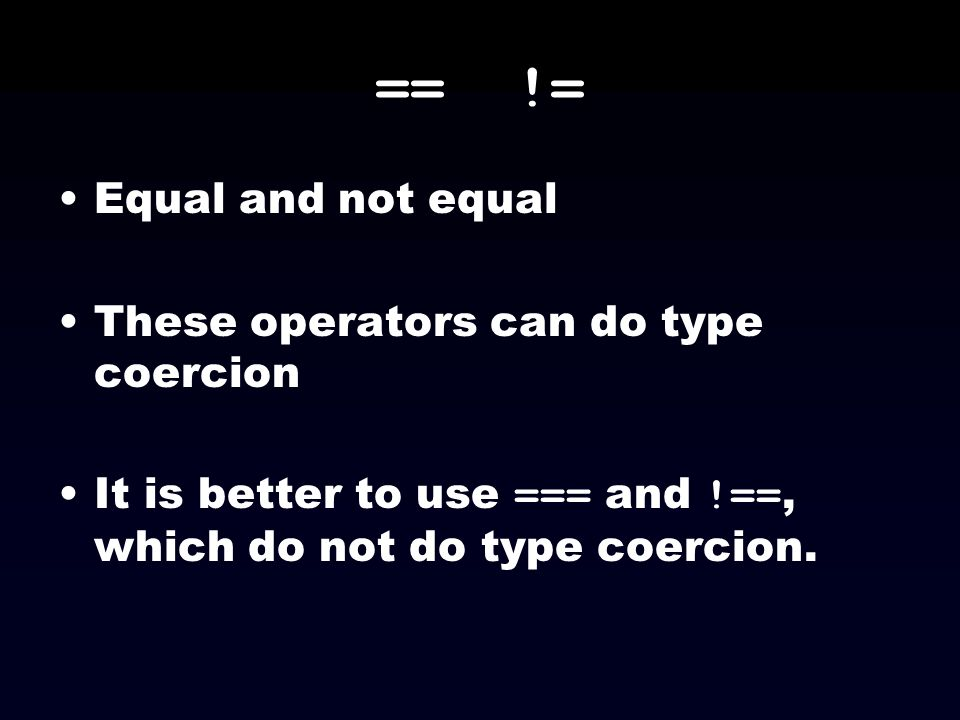 == != Equal and not equal These operators can do type coercion It is better to use === and !==, which do not do type coercion.