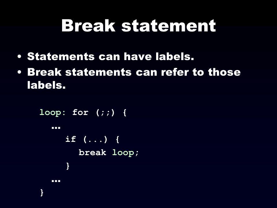 Break statement Statements can have labels. Break statements can refer to those labels. loop: for (;;) {... if (...) { break loop; }... }