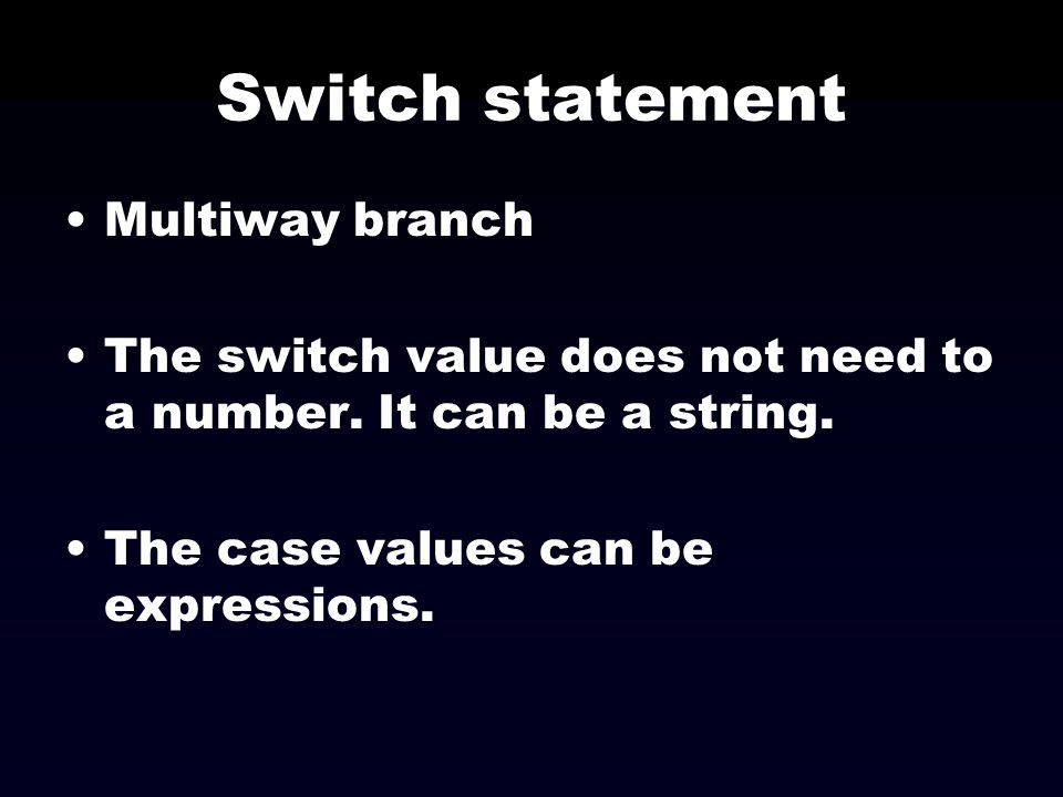 Switch statement Multiway branch The switch value does not need to a number. It can be a string. The case values can be expressions.
