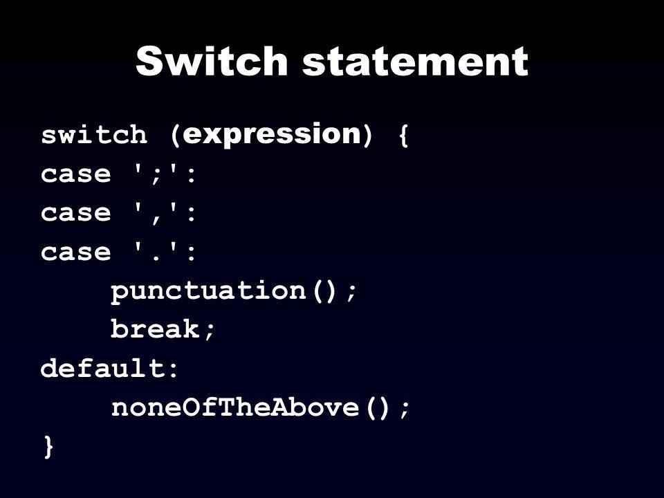 Switch statement switch ( expression ) { case ';': case ',': case '.': punctuation(); break; default: noneOfTheAbove(); }