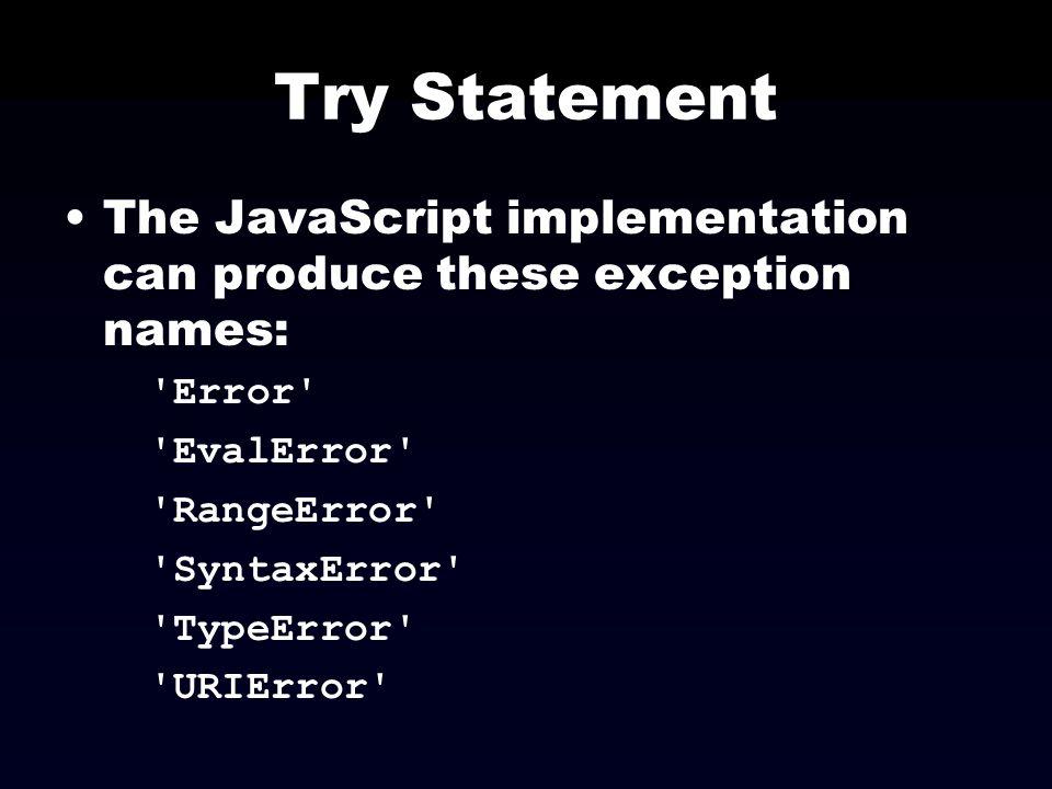 Try Statement The JavaScript implementation can produce these exception names: 'Error' 'EvalError' 'RangeError' 'SyntaxError' 'TypeError' 'URIError'