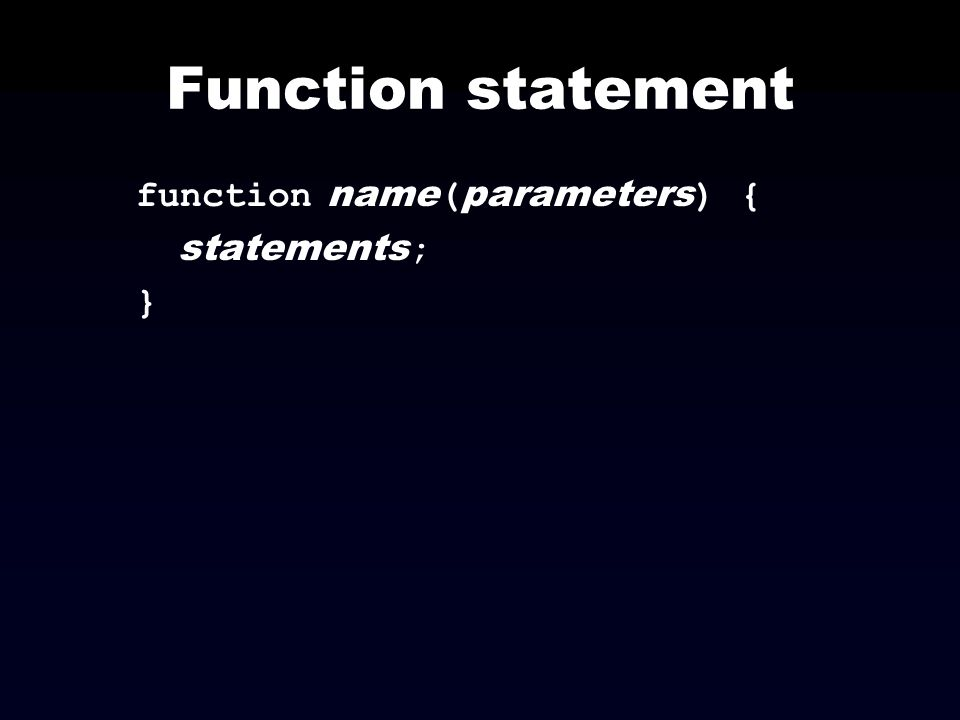 Function statement function name ( parameters ) { statements ; }