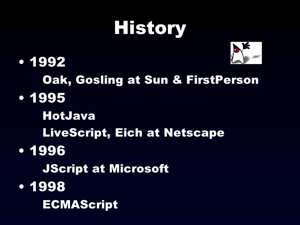 History 1992 Oak, Gosling at Sun & FirstPerson 1995 HotJava LiveScript, Eich at Netscape 1996 JScript at Microsoft 1998 ECMAScript
