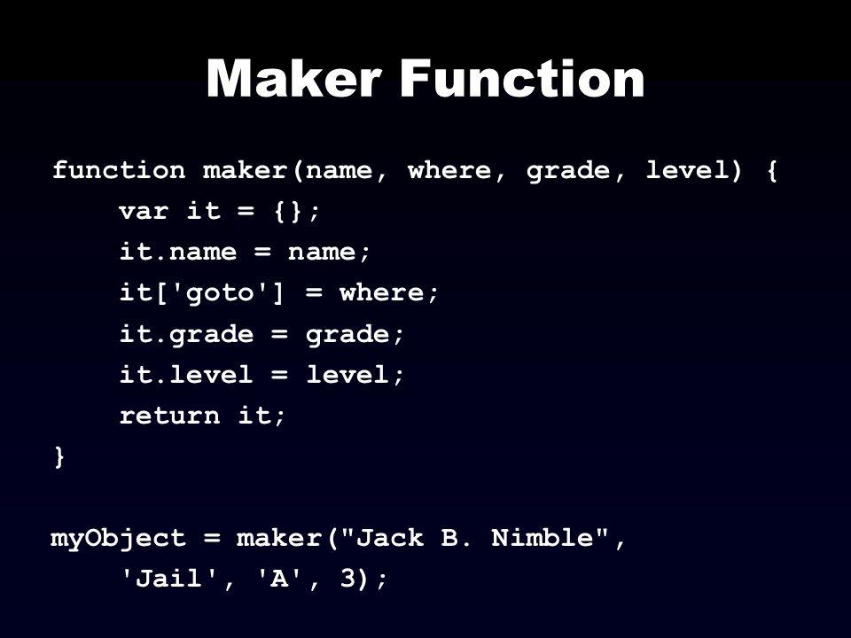 Maker Function function maker(name, where, grade, level) { var it = {}; it.name = name; it['goto'] = where; it.grade = grade; it.level = level; return