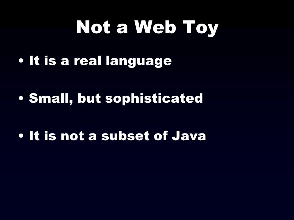 Not a Web Toy It is a real language Small, but sophisticated It is not a subset of Java