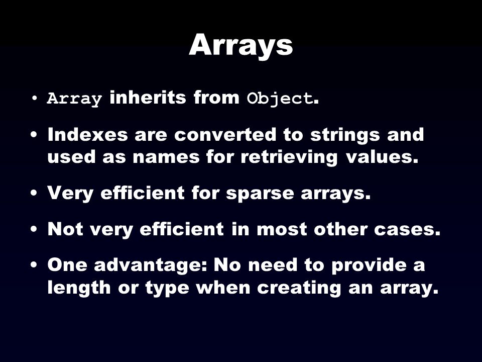Arrays Array inherits from Object. Indexes are converted to strings and used as names for retrieving values. Very efficient for sparse arrays. Not ver