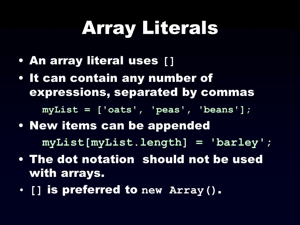 Array Literals An array literal uses [] It can contain any number of expressions, separated by commas myList = ['oats', 'peas', 'beans']; New items ca