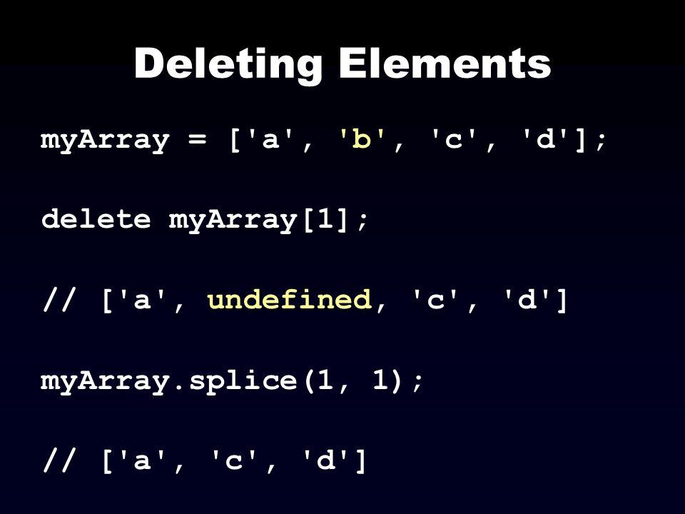 Deleting Elements myArray = ['a', 'b', 'c', 'd']; delete myArray[1]; // ['a', undefined, 'c', 'd'] myArray.splice(1, 1); // ['a', 'c', 'd']