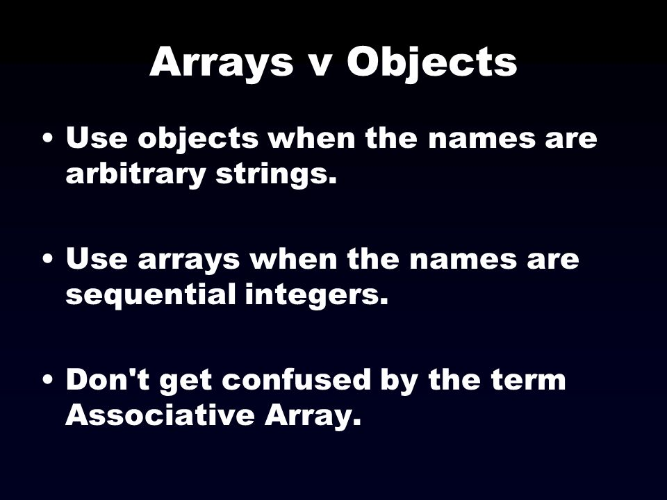 Arrays v Objects Use objects when the names are arbitrary strings. Use arrays when the names are sequential integers. Don't get confused by the term A