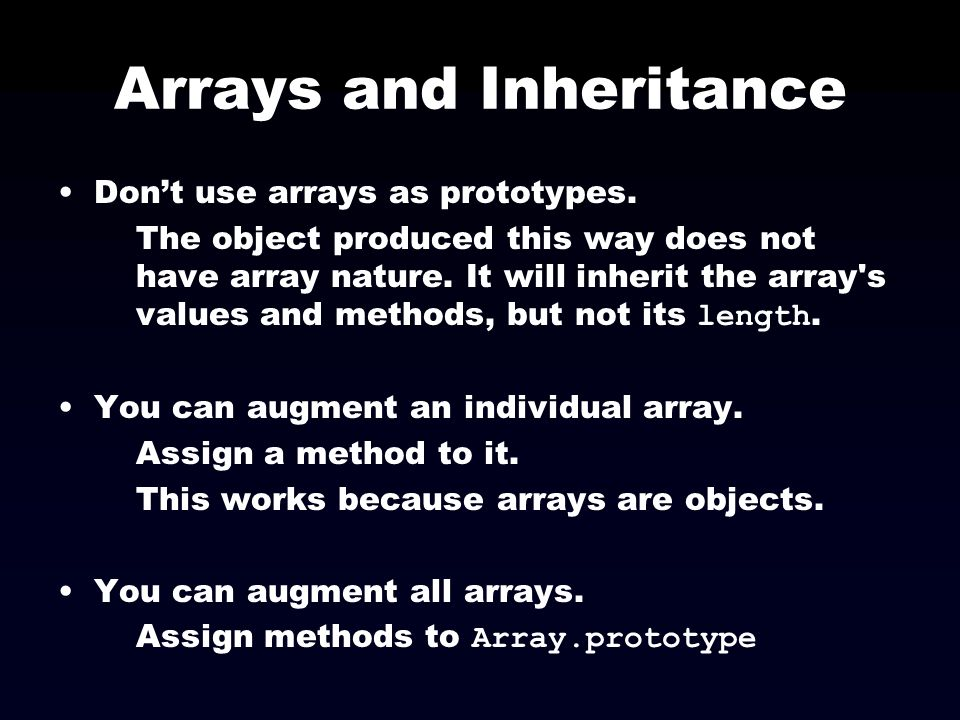 Arrays and Inheritance Dont use arrays as prototypes. The object produced this way does not have array nature. It will inherit the array's values and