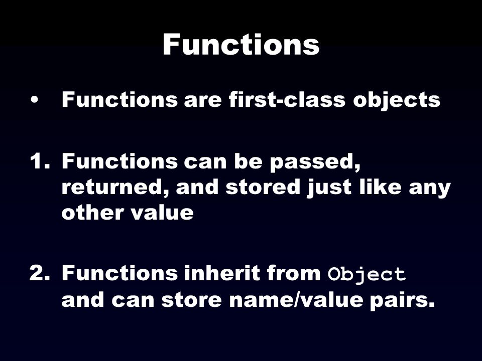 Functions Functions are first-class objects 1.Functions can be passed, returned, and stored just like any other value 2.Functions inherit from Object