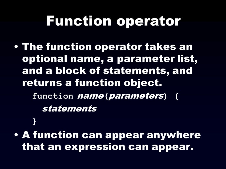 Function operator The function operator takes an optional name, a parameter list, and a block of statements, and returns a function object. function n