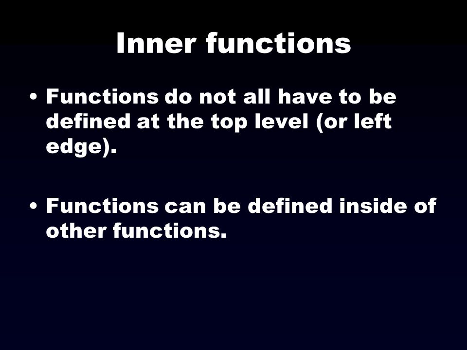 Inner functions Functions do not all have to be defined at the top level (or left edge). Functions can be defined inside of other functions.