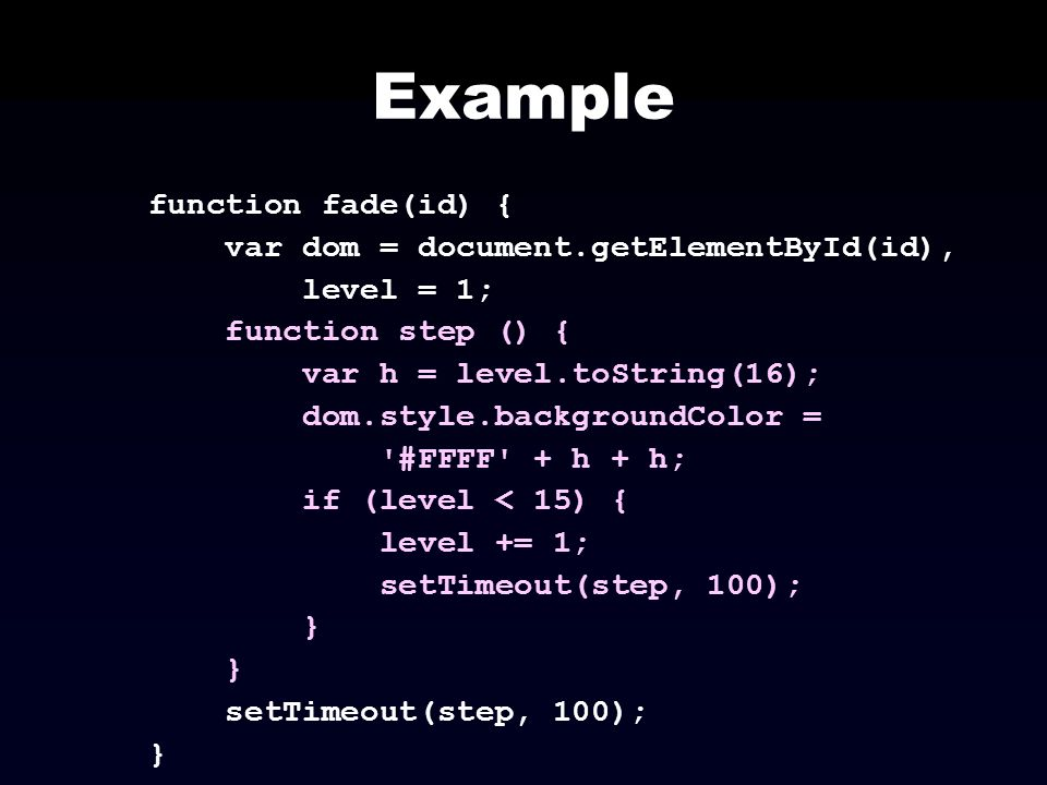 Example function fade(id) { var dom = document.getElementById(id), level = 1; function step () { var h = level.toString(16); dom.style.backgroundColor