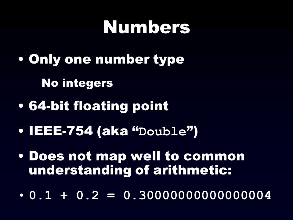 Numbers Only one number type No integers 64-bit floating point IEEE-754 (aka Double ) Does not map well to common understanding of arithmetic: 0.1 + 0