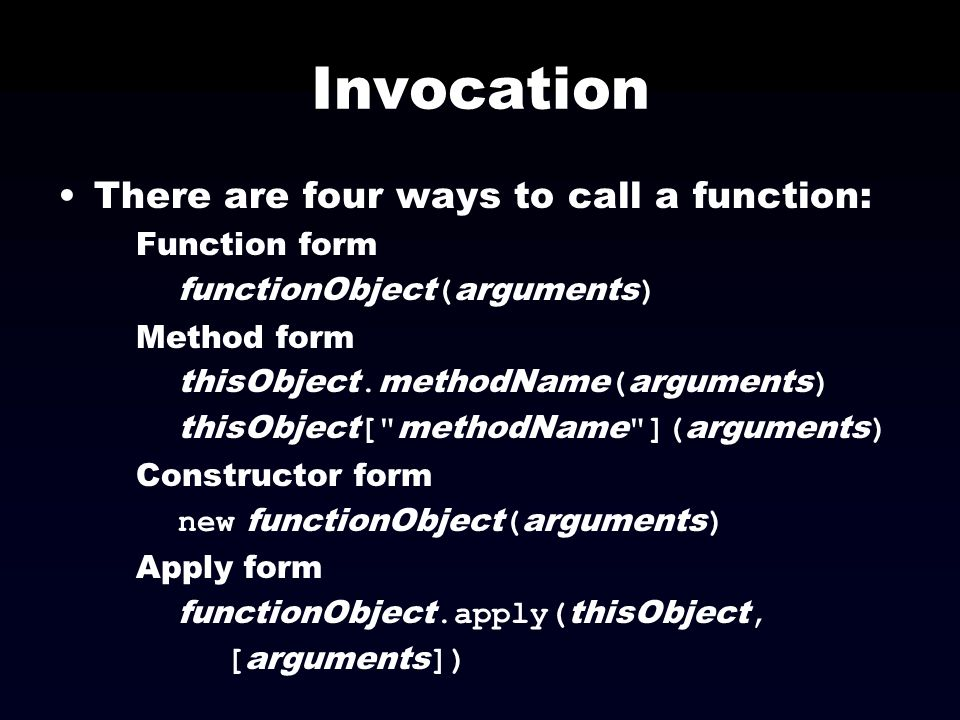 Invocation There are four ways to call a function: Function form functionObject ( arguments ) Method form thisObject. methodName ( arguments ) thisObj