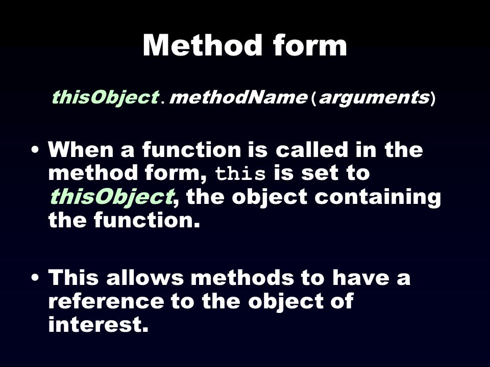 Method form thisObject. methodName ( arguments ) When a function is called in the method form, this is set to thisObject, the object containing the fu